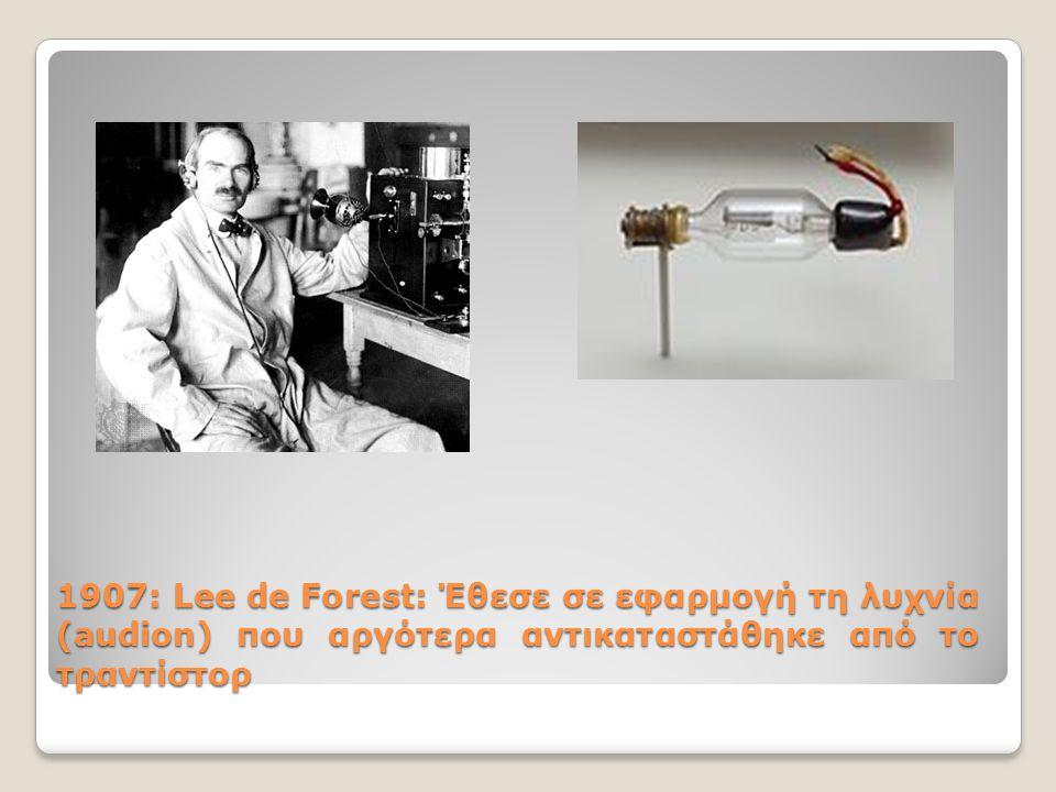 1907: Lee de Forest: Έθεσε σε εφαρμογή τη λυχνία (audion) που αργότερα αντικαταστάθηκε από το τραντίστορ