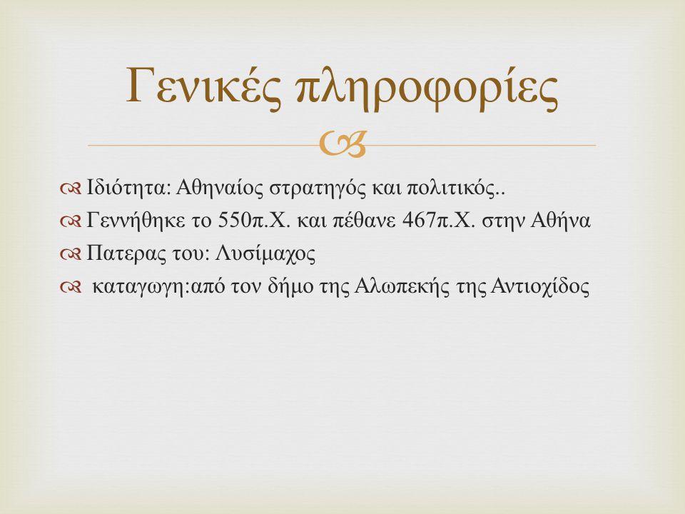   Ιδιότητα : Αθηναίος στρατηγός και πολιτικός..  Γεννήθηκε το 550 π. Χ. και πέθανε 467 π. Χ. στην Αθήνα  Πατερας του : Λυσίμαχος  καταγωγη : από
