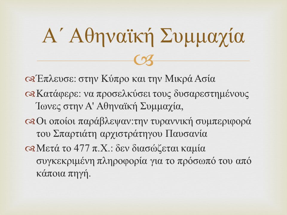   Έπλευσε : στην Κύπρο και την Μικρά Ασία  Κατάφερε : να προσελκύσει τους δυσαρεστημένους Ίωνες στην Α Αθηναϊκή Συμμαχία,  Οι οποίοι παράβλεψαν : την τυραννική συμπεριφορά του Σπαρτιάτη αρχιστράτηγου Παυσανία  Μετά το 477 π.