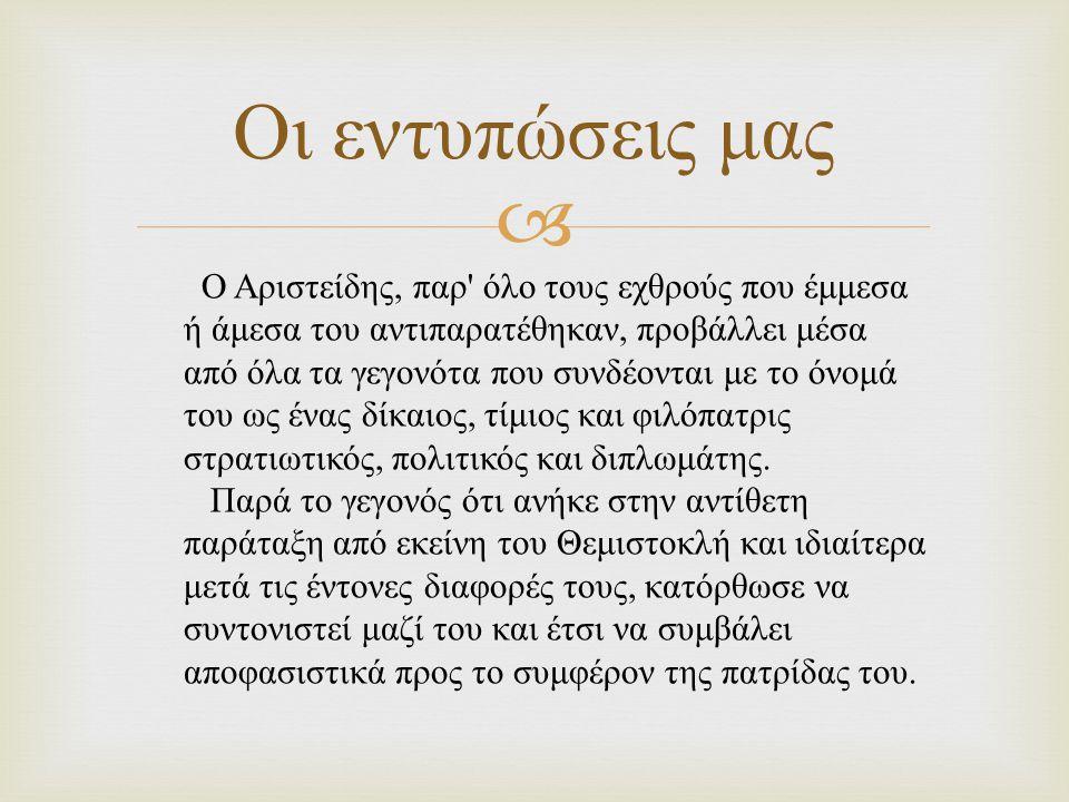  Οι εντυπώσεις μας Ο Αριστείδης, παρ όλο τους εχθρούς που έμμεσα ή άμεσα του αντιπαρατέθηκαν, προβάλλει μέσα από όλα τα γεγονότα που συνδέονται με το όνομά του ως ένας δίκαιος, τίμιος και φιλόπατρις στρατιωτικός, πολιτικός και διπλωμάτης.