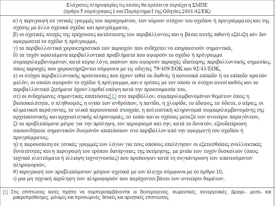 Ελάχιστες πληροφορίες τις οποίες θα πρέπει να περιέχει η ΣΜΠΕ (άρθρο 5 παράγραφος 1 και Παράρτημα Ι της Οδηγίας 2001/42/ΕΚ) α) η περιγραφή σε γενικές γραμμές του περιεχομένου, των κύριων στόχων του σχεδίου ή προγράμματος και της σχέσης με άλλα σχετικά σχέδια και προγράμματα, β) οι σχετικές πτυχές της τρέχουσας κατάστασης του περιβάλλοντος και η βάσει αυτής πιθανή εξέλιξη εάν δεν εφαρμοστεί το σχέδιο ή πρόγραμμα, γ) τα περιβαλλοντικά χαρακτηριστικά των περιοχών που ενδέχεται να επηρεαστούν σημαντικά, δ) τα τυχόν υφιστάμενα περιβαλλοντικά προβλήματα που αφορούν το σχέδιο ή πρόγραμμα συμπεριλαμβανομένων, κατά κύριο λόγο, εκείνων που αφορούν περιοχές ιδιαίτερης περιβαλλοντικής σημασίας, όπως περιοχές που χαρακτηρίζονται σύμφωνα με τις οδηγίες 79/409/ΕΟΚ και 92/43/ΕΟΚ, ε) οι στόχοι περιβαλλοντικής προστασίας που έχουν τεθεί σε διεθνές ή κοινοτικό επίπεδο ή σε επίπεδο κρατών μελών, οι οποίοι αφορούν το σχέδιο ή πρόγραμμα, και ο τρόπος με τον οποίο οι στόχοι αυτοί καθώς και τα περιβαλλοντικά ζητήματα έχουν ληφθεί υπόψη κατά την προετοιμασία του, στ) οι ενδεχόμενες σημαντικές επιπτώσεις[1] στο περιβάλλον, συμπεριλαμβανομένων θεμάτων όπως η βιοποικιλότητα, ο πληθυσμός, η υγεία των ανθρώπων, η πανίδα, η χλωρίδα, το έδαφος, τα ύδατα, ο αέρας, οι κλιματικοί παράγοντες, τα υλικά περιουσιακά στοιχεία, η πολιτιστική κληρονομιά συμπεριλαμβανομένης της αρχιτεκτονικής και αρχαιολογικής κληρονομιάς, το τοπίο και οι σχέσεις μεταξύ των ανωτέρω παραγόντων, ζ) τα προβλεπόμενα μέτρα για την πρόληψη, τον περιορισμό και την, κατά το δυνατόν, εξουδετέρωση οποιωνδήποτε σημαντικών δυσμενών επιπτώσεων στο περιβάλλον από την εφαρμογή του σχεδίου ή προγράμματος, η) η παρουσίαση σε γενικές γραμμές των λόγων για τους οποίους επελέγησαν οι εξετασθείσες εναλλακτικές δυνατότητες και η περιγραφή του τρόπου διενέργειας της εκτίμησης, με μνεία των τυχόν δυσκολιών (όπως τεχνικά ελαττώματα ή έλλειψη τεχνογνωσίας) που προέκυψαν κατά τη συγκέντρωση των απαιτούμενων πληροφοριών, θ) περιγραφή των προβλεπόμενων 