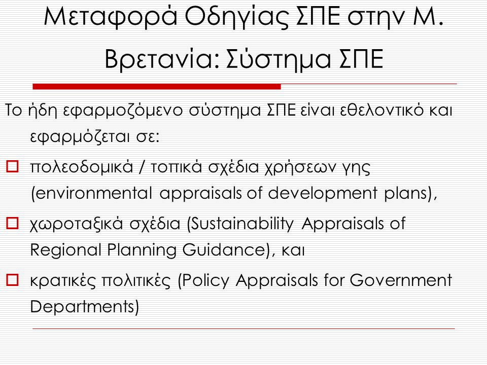 Το ήδη εφαρμοζόμενο σύστημα ΣΠΕ είναι εθελοντικό και εφαρμόζεται σε:  πολεοδομικά / τοπικά σχέδια χρήσεων γης (environmental appraisals of development plans),  χωροταξικά σχέδια (Sustainability Appraisals of Regional Planning Guidance), και  κρατικές πολιτικές (Policy Appraisals for Government Departments) Μεταφορά Οδηγίας ΣΠΕ στην Μ.