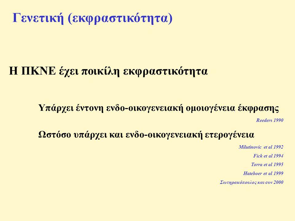 Γενετική (εκφραστικότητα) Η ΠΚΝΕ έχει ποικίλη εκφραστικότητα Υπάρχει έντονη ενδο-οικογενειακή ομοιογένεια έκφρασης Reeders 1990 Ωστόσο υπάρχει και ενδο-οικογενειακή ετερογένεια Milutinovic et al 1992 Fick et al 1994 Torra et al 1995 Hateboer et al 1999 Σωτηρακόπουλος και συν 2000