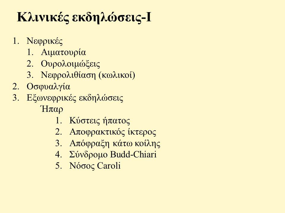 Κλινικές εκδηλώσεις-Ι 1.Νεφρικές 1.Αιματουρία 2.Ουρολοιμώξεις 3.Νεφρολιθίαση (κωλικοί) 2.Οσφυαλγία 3.Εξωνεφρικές εκδηλώσεις Ήπαρ 1.Κύστεις ήπατος 2.Αποφρακτικός ίκτερος 3.Απόφραξη κάτω κοίλης 4.Σύνδρομο Budd-Chiari 5.Νόσος Caroli