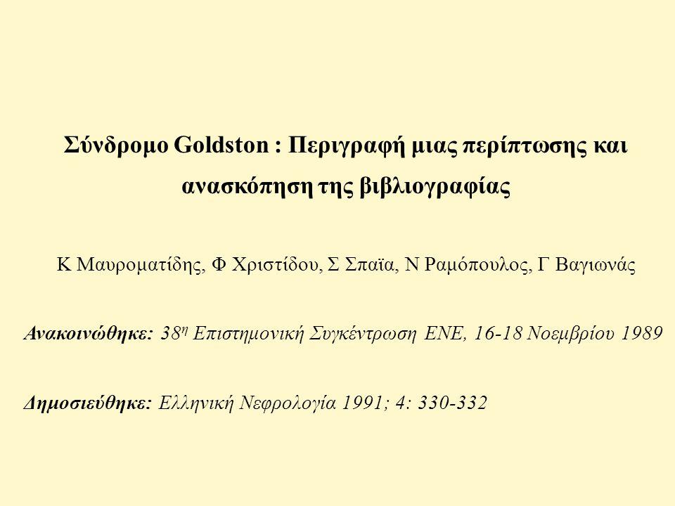 Σύνδρομο Goldston : Περιγραφή μιας περίπτωσης και ανασκόπηση της βιβλιογραφίας Κ Μαυροματίδης, Φ Χριστίδου, Σ Σπαϊα, Ν Ραμόπουλος, Γ Βαγιωνάς Ανακοινώθηκε: 38 η Επιστημονική Συγκέντρωση ΕΝΕ, 16-18 Νοεμβρίου 1989 Δημοσιεύθηκε: Ελληνική Νεφρολογία 1991; 4: 330-332