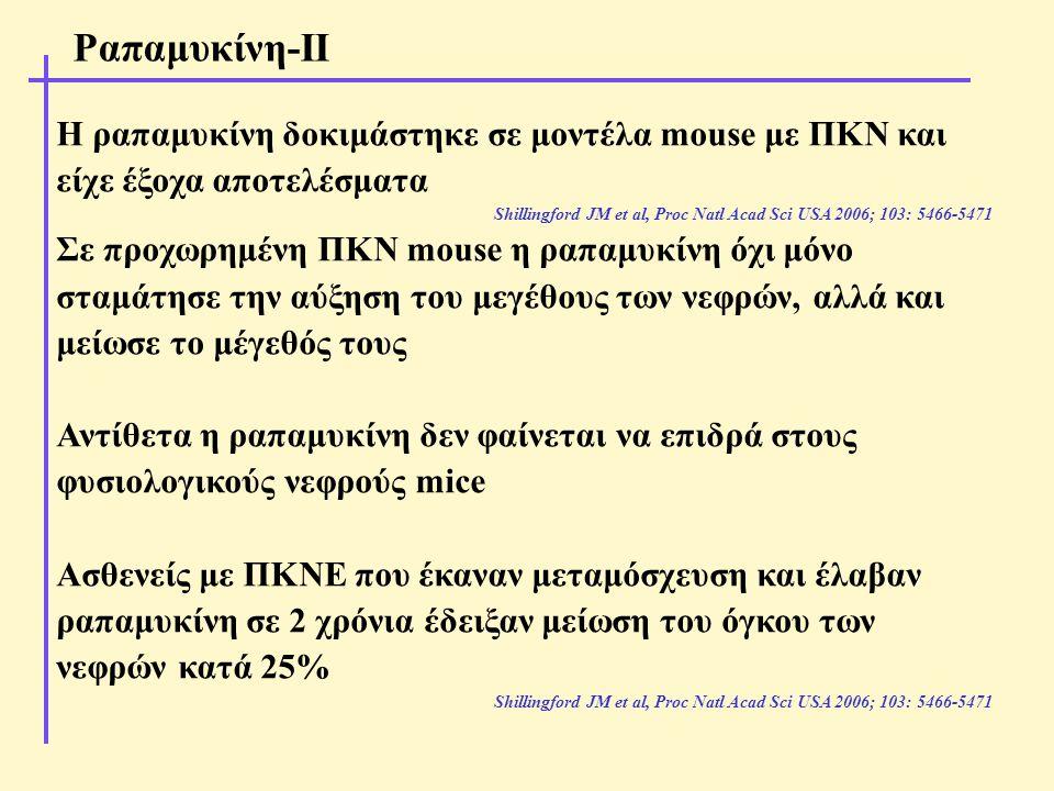 Η ραπαμυκίνη δοκιμάστηκε σε μοντέλα mouse με ΠΚΝ και είχε έξοχα αποτελέσματα Shillingford JM et al, Proc Natl Acad Sci USA 2006; 103: 5466-5471 Σε προχωρημένη ΠΚΝ mouse η ραπαμυκίνη όχι μόνο σταμάτησε την αύξηση του μεγέθους των νεφρών, αλλά και μείωσε το μέγεθός τους Αντίθετα η ραπαμυκίνη δεν φαίνεται να επιδρά στους φυσιολογικούς νεφρούς mice Ασθενείς με ΠΚΝΕ που έκαναν μεταμόσχευση και έλαβαν ραπαμυκίνη σε 2 χρόνια έδειξαν μείωση του όγκου των νεφρών κατά 25% Shillingford JM et al, Proc Natl Acad Sci USA 2006; 103: 5466-5471 Ραπαμυκίνη-ΙΙ