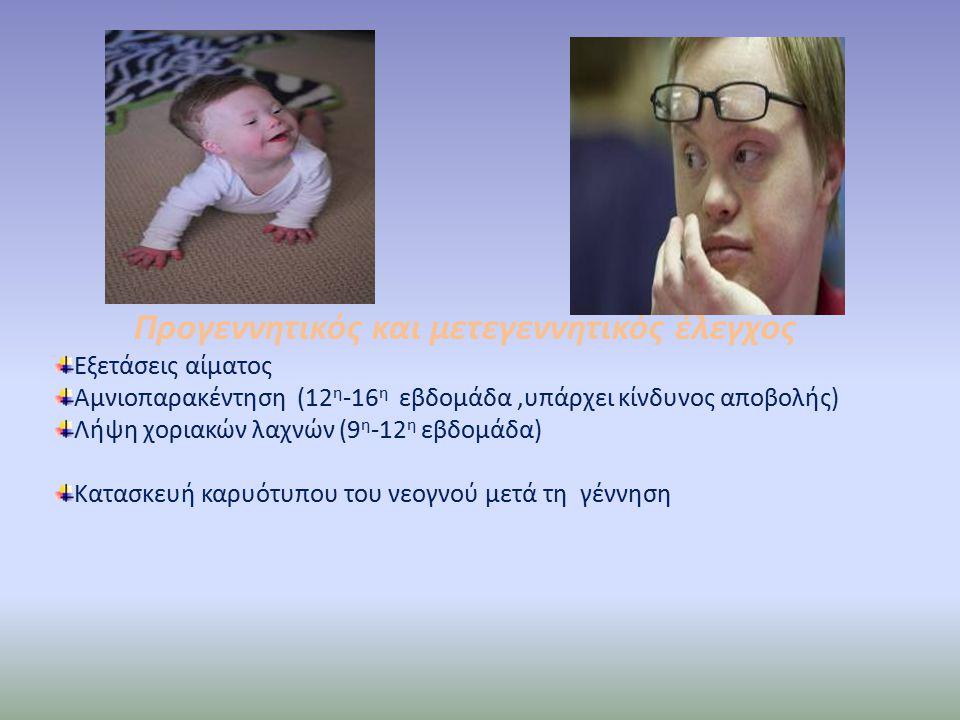 Προγεννητικός και μετεγεννητικός έλεγχος Εξετάσεις αίματος Αμνιοπαρακέντηση (12 η -16 η εβδομάδα,υπάρχει κίνδυνος αποβολής) Λήψη χοριακών λαχνών (9 η -12 η εβδομάδα) Κατασκευή καρυότυπου του νεογνού μετά τη γέννηση