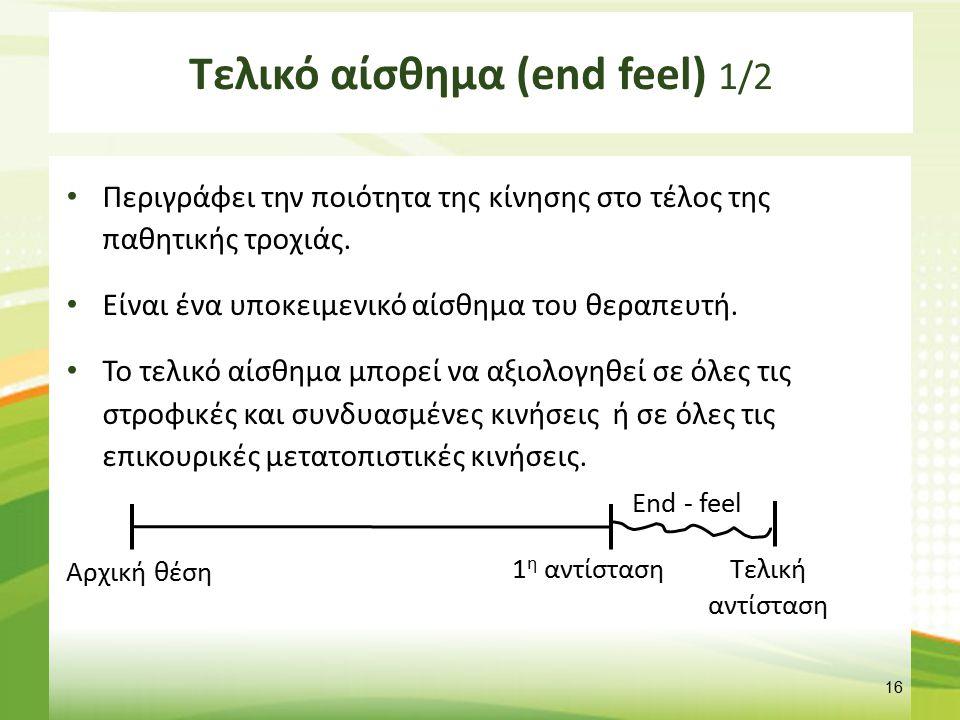Τελικό αίσθημα (end feel) 1/2 Περιγράφει την ποιότητα της κίνησης στο τέλος της παθητικής τροχιάς. Είναι ένα υποκειμενικό αίσθημα του θεραπευτή. Το τε