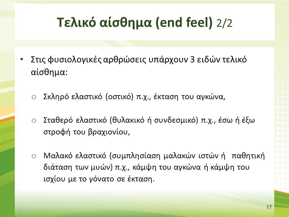 Τελικό αίσθημα (end feel) 2/2 Στις φυσιολογικές αρθρώσεις υπάρχουν 3 ειδών τελικό αίσθημα: o Σκληρό ελαστικό (οστικό) π.χ., έκταση του αγκώνα, o Σταθε