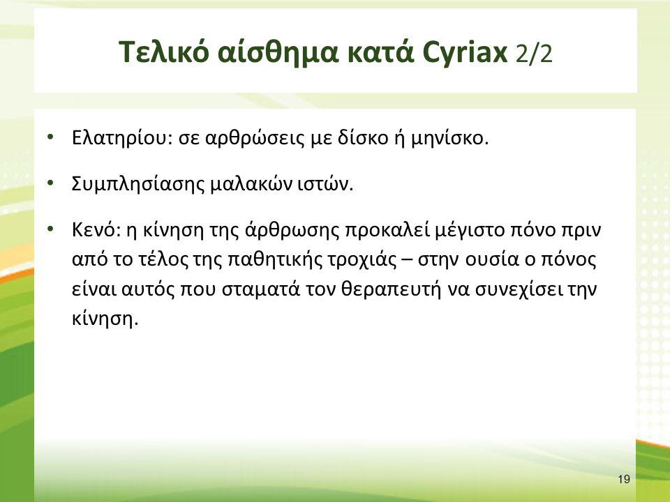 Τελικό αίσθημα κατά Cyriax 2/2 Ελατηρίου: σε αρθρώσεις με δίσκο ή μηνίσκο. Συμπλησίασης μαλακών ιστών. Κενό: η κίνηση της άρθρωσης προκαλεί μέγιστο πό