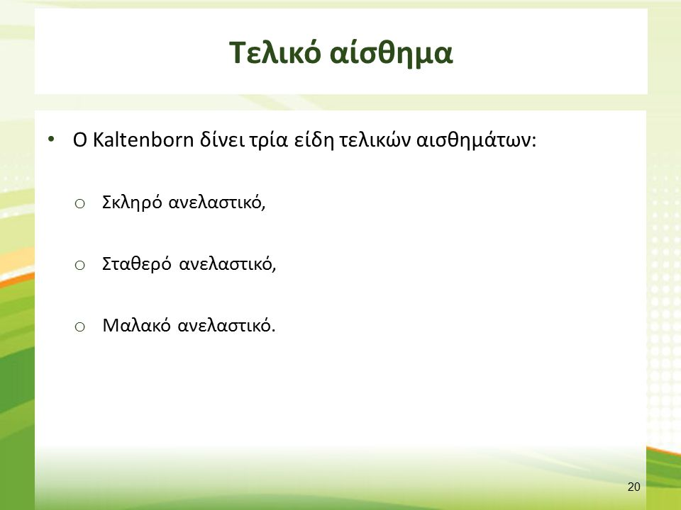 Τελικό αίσθημα Ο Kaltenborn δίνει τρία είδη τελικών αισθημάτων: o Σκληρό ανελαστικό, o Σταθερό ανελαστικό, o Μαλακό ανελαστικό. 20