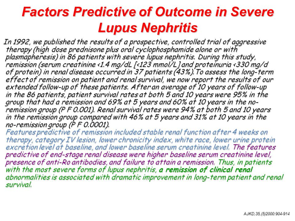 Factors Predictive of Outcome in Severe Lupus Nephritis In 1992, we published the results of a prospective, controlled trial of aggressive therapy (high dose prednisone plus oral cyclophosphamide alone or with therapy (high dose prednisone plus oral cyclophosphamide alone or with plasmapheresis) in 86 patients with severe lupus nephritis.