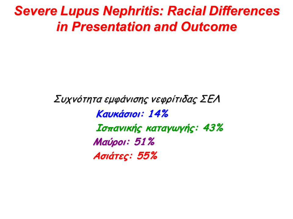 Severe Lupus Nephritis: Racial Differences in Presentation and Outcome Συχνότητα εμφάνισης νεφρίτιδας ΣΕΛ Καυκάσιοι: 14% Καυκάσιοι: 14% Ισπανικής καταγωγής: 43% Ισπανικής καταγωγής: 43% Μαύροι: 51% Μαύροι: 51% Ασιάτες: 55% Ασιάτες: 55%