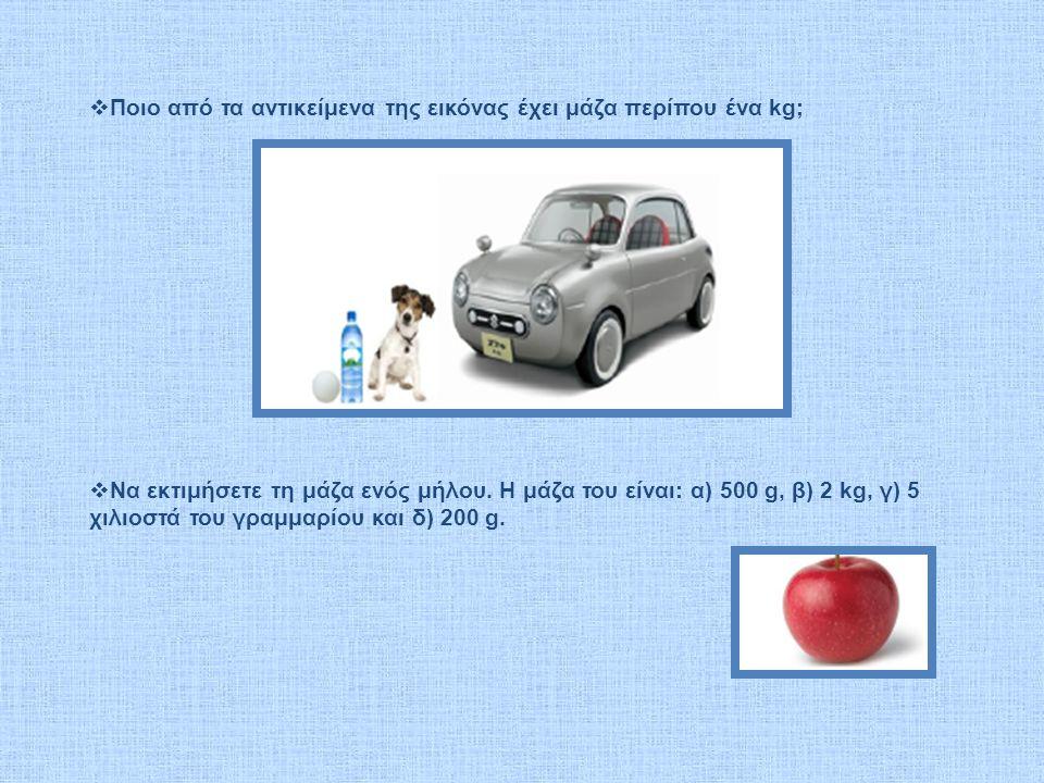  Ποιο από τα αντικείμενα της εικόνας έχει μάζα περίπου ένα kg;  Να εκτιμήσετε τη μάζα ενός μήλου.