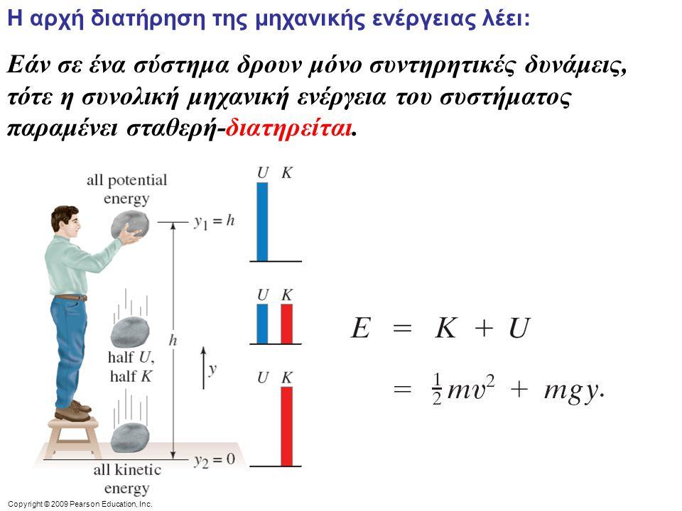 Copyright © 2009 Pearson Education, Inc. Η αρχή διατήρηση της μηχανικής ενέργειας λέει: Εάν σε ένα σύστημα δρουν μόνο συντηρητικές δυνάμεις, τότε η συ