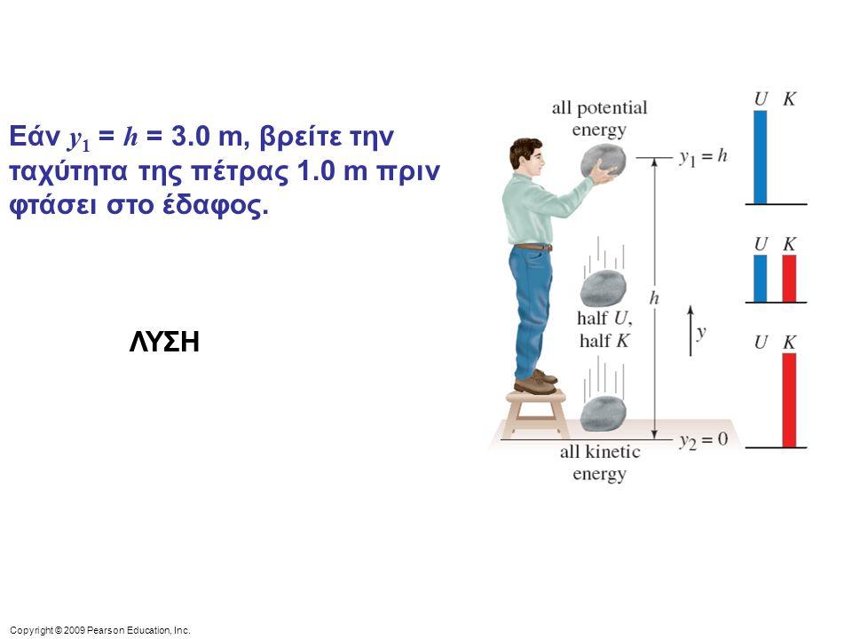 Copyright © 2009 Pearson Education, Inc. Εάν y 1 = h = 3.0 m, βρείτε την ταχύτητα της πέτρας 1.0 m πριν φτάσει στο έδαφος. ΛΥΣΗ