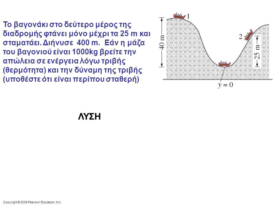 Copyright © 2009 Pearson Education, Inc. Το βαγονάκι στο δεύτερο μέρος της διαδρομής φτάνει μόνο μέχρι τα 25 m και σταματάει. Διήνυσε 400 m. Εάν η μάζ