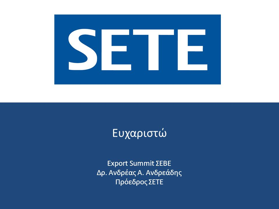 Ευχαριστώ Export Summit ΣΕΒΕ Δρ. Ανδρέας Α. Ανδρεάδης Πρόεδρος ΣΕΤΕ