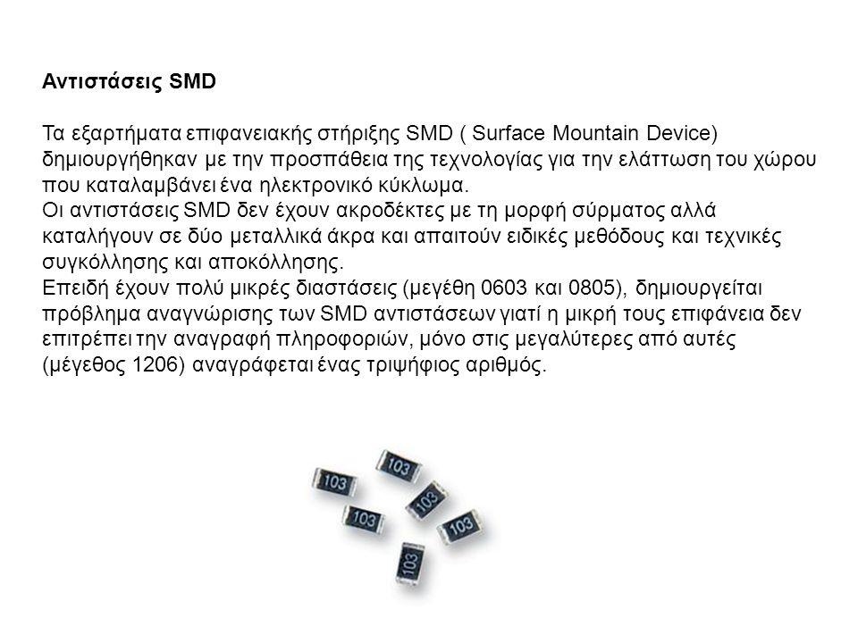Αντιστάσεις SMD Τα εξαρτήματα επιφανειακής στήριξης SMD ( Surface Mountain Device) δημιουργήθηκαν με την προσπάθεια της τεχνολογίας για την ελάττωση του χώρου που καταλαμβάνει ένα ηλεκτρονικό κύκλωμα.