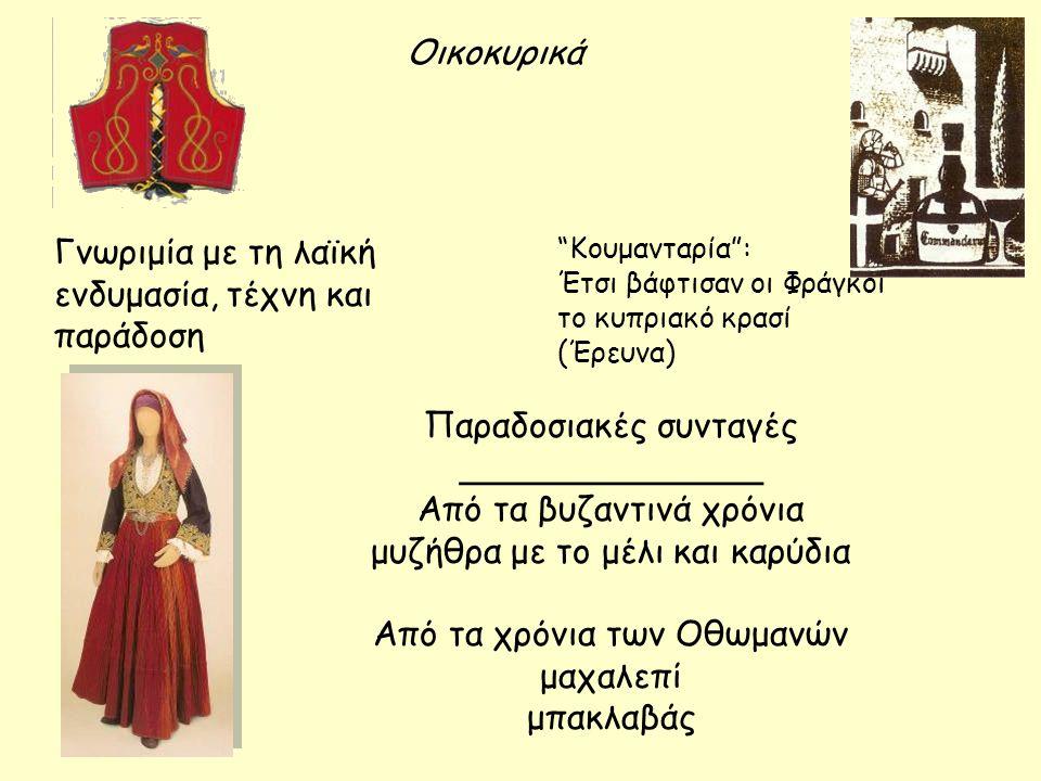 Οικοκυρικά Γνωριμία με τη λαϊκή ενδυμασία, τέχνη και παράδοση Κουμανταρία : Έτσι βάφτισαν οι Φράγκοι το κυπριακό κρασί (Έρευνα) Παραδοσιακές συνταγές ______________ Από τα βυζαντινά χρόνια μυζήθρα με το μέλι και καρύδια Από τα χρόνια των Οθωμανών μαχαλεπί μπακλαβάς