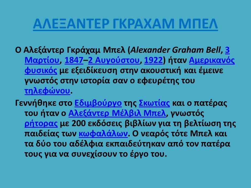 ΑΛΕΞΑΝΤΕΡ ΓΚΡΑΧΑΜ ΜΠΕΛ Ο Αλεξάντερ Γκράχαμ Μπελ (Alexander Graham Bell, 3 Μαρτίου, 1847–2 Αυγούστου, 1922) ήταν Αμερικανός φυσικός με εξειδίκευση στην
