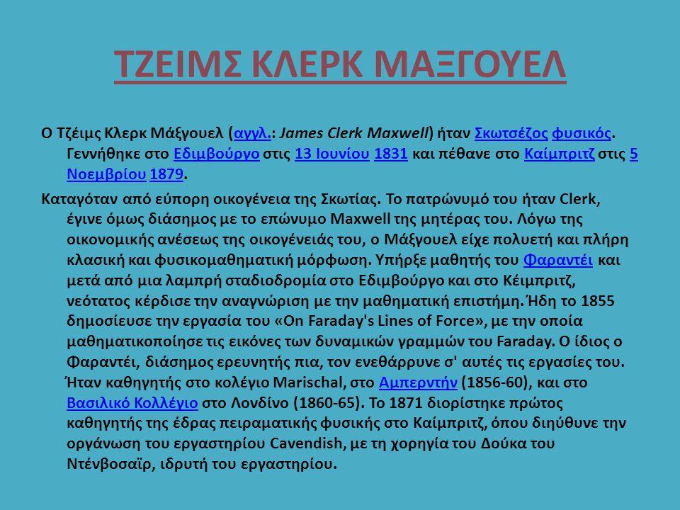 ΤΖΕΙΜΣ ΚΛΕΡΚ ΜΑΞΓΟΥΕΛ Ο Τζέιμς Κλερκ Μάξγουελ (αγγλ.: James Clerk Maxwell) ήταν Σκωτσέζος φυσικός. Γεννήθηκε στο Εδιμβούργο στις 13 Ιουνίου 1831 και π