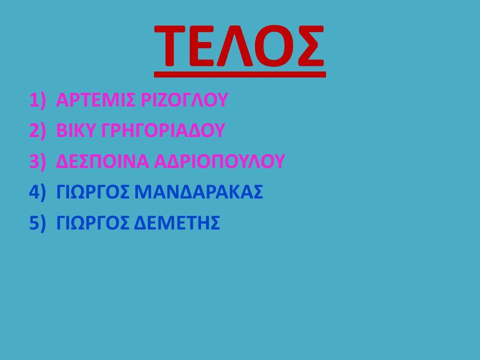 ΤΕΛΟΣ 1)ΑΡΤΕΜΙΣ ΡΙΖΟΓΛΟΥ 2)ΒΙΚΥ ΓΡΗΓΟΡΙΑΔΟΥ 3)ΔΕΣΠΟΙΝΑ ΑΔΡΙΟΠΟΥΛΟΥ 4)ΓΙΩΡΓΟΣ ΜΑΝΔΑΡΑΚΑΣ 5)ΓΙΩΡΓΟΣ ΔΕΜΕΤΗΣ