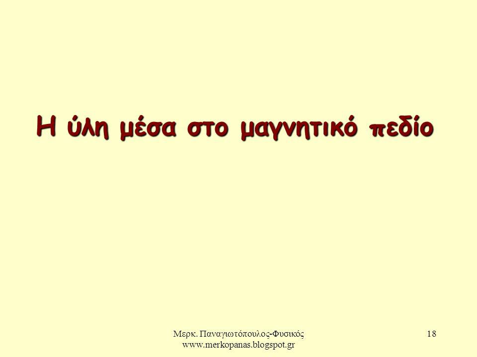 Μερκ. Παναγιωτόπουλος-Φυσικός www.merkopanas.blogspot.gr 18 Η ύλη μέσα στο μαγνητικό πεδίο