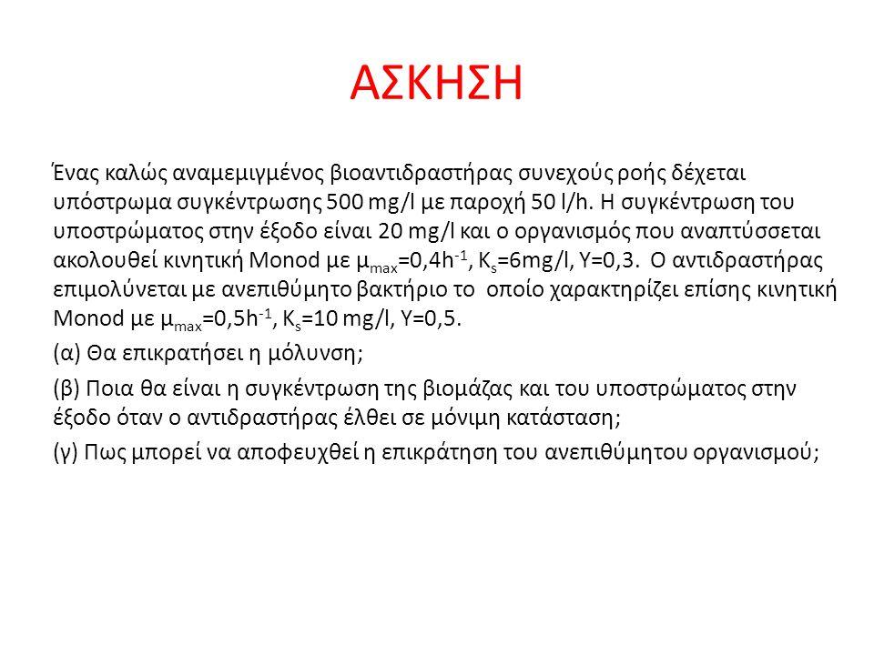 ΑΣΚΗΣΗ Ένας καλώς αναμεμιγμένος βιοαντιδραστήρας συνεχούς ροής δέχεται υπόστρωμα συγκέντρωσης 500 mg/l με παροχή 50 l/h.