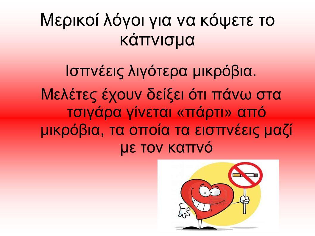 Μερικοί λόγοι για να κόψετε το κάπνισμα Ισπνέεις λιγότερα μικρόβια. Μελέτες έχουν δείξει ότι πάνω στα τσιγάρα γίνεται «πάρτι» από μικρόβια, τα οποία τ