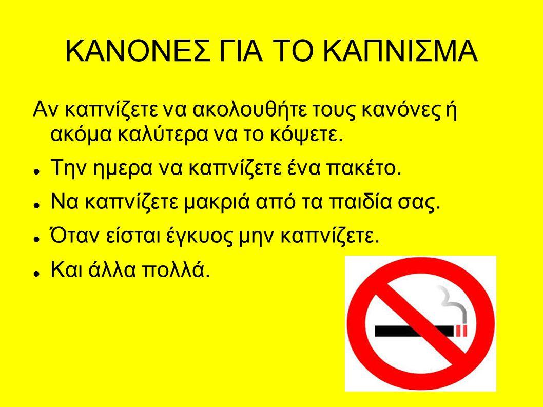 ΚΑΝΟΝΕΣ ΓΙΑ ΤΟ ΚΑΠΝΙΣΜΑ Αν καπνίζετε να ακολουθήτε τους κανόνες ή ακόμα καλύτερα να το κόψετε. Την ημερα να καπνίζετε ένα πακέτο. Να καπνίζετε μακριά