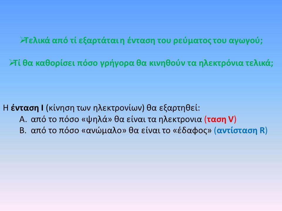  Τελικά από τί εξαρτάται η ένταση του ρεύματος του αγωγού;  Τί θα καθορίσει πόσο γρήγορα θα κινηθούν τα ηλεκτρόνια τελικά; Η ένταση Ι (κίνηση των ηλεκτρονίων) θα εξαρτηθεί: A.από τo πόσο «ψηλά» θα είναι τα ηλεκτρονια (ταση V) B.από τo πόσο «ανώμαλο» θα είναι το «έδαφος» (αντίσταση R)