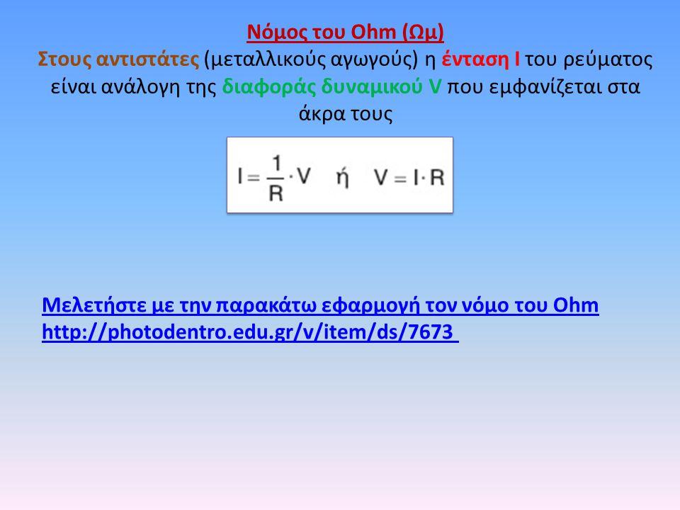 Μελετήστε με την παρακάτω εφαρμογή τον νόμο του Οhm http://photodentro.edu.gr/v/item/ds/7673 Νόμος του Ohm (Ωμ) Στους αντιστάτες (μεταλλικούς αγωγούς) η ένταση Ι του ρεύματος είναι ανάλογη της διαφοράς δυναμικού V που εμφανίζεται στα άκρα τους
