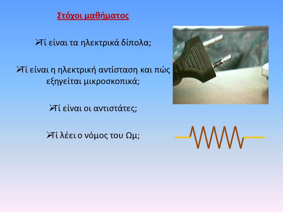 Στόχοι μαθήματος  Τί είναι τα ηλεκτρικά δίπολα;  Τί είναι η ηλεκτρική αντίσταση και πώς εξηγείται μικροσκοπικά;  Τί είναι οι αντιστάτες;  Τί λέει ο νόμος του Ωμ;