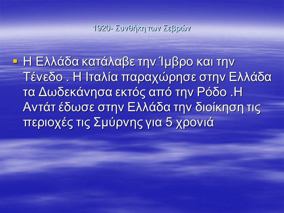 1920- Συνθήκη των Σεβρών  Η Ελλάδα κατάλαβε την Ίμβρο και την Τένεδο.