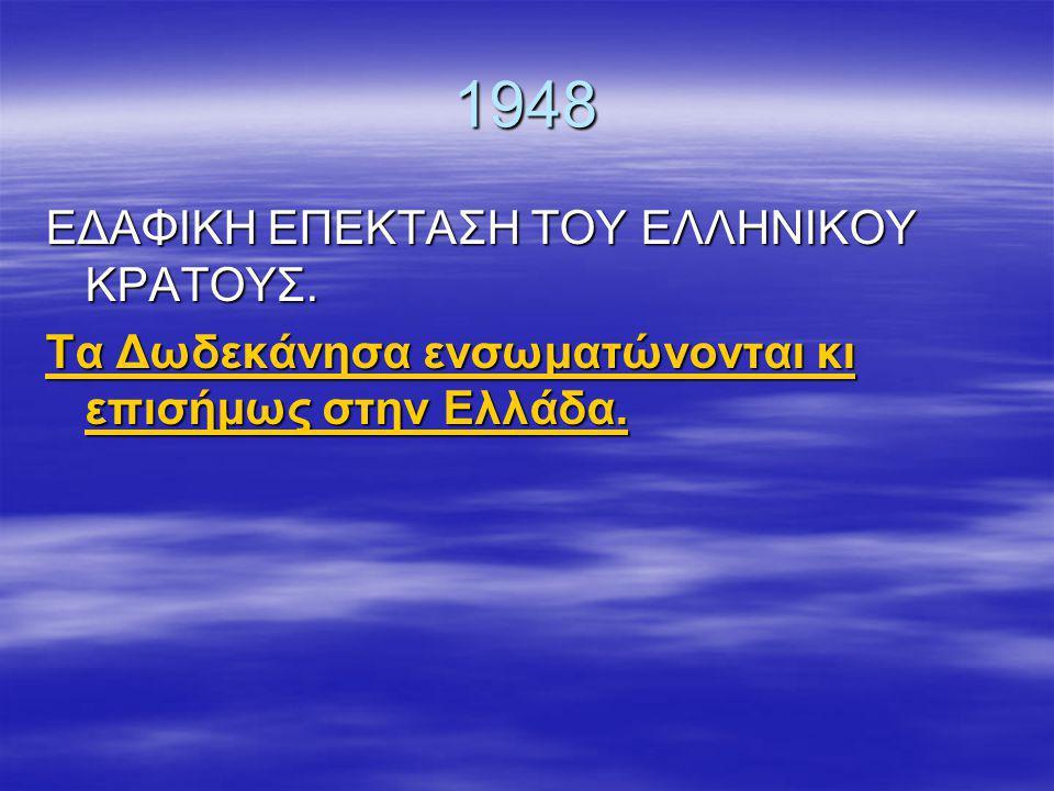 1948 ΕΔΑΦΙΚΗ ΕΠΕΚΤΑΣΗ ΤΟΥ ΕΛΛΗΝΙΚΟΥ ΚΡΑΤΟΥΣ.Τα Δωδεκάνησα ενσωματώνονται κι επισήμως στην Ελλάδα.
