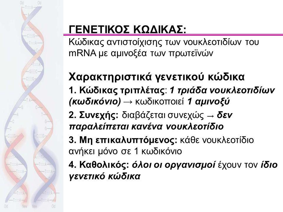 ΓΕΝΕΤΙΚΟΣ ΚΩΔΙΚΑΣ: Κώδικας αντιστοίχισης των νουκλεοτιδίων του mRNA με αμινοξέα των πρωτεϊνών Χαρακτηριστικά γενετικού κώδικα 1. Κώδικας τριπλέτας: 1
