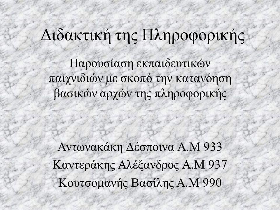 Διδακτική της Πληροφορικής Παρουσίαση εκπαιδευτικών παιχνιδιών με σκοπό την κατανόηση βασικών αρχών της πληροφορικής Αντωνακάκη Δέσποινα Α.Μ 933 Καντεράκης Αλέξανδρος Α.Μ 937 Κουτσομανής Βασίλης Α.Μ 990