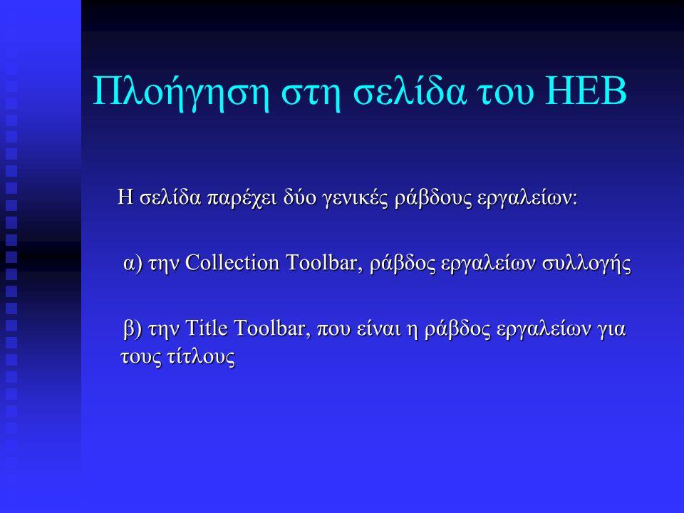 Πλοήγηση στη σελίδα του HEB Η σελίδα παρέχει δύο γενικές ράβδους εργαλείων: Η σελίδα παρέχει δύο γενικές ράβδους εργαλείων: α) την Collection Toolbar, ράβδος εργαλείων συλλογής α) την Collection Toolbar, ράβδος εργαλείων συλλογής β) την Title Toolbar, που είναι η ράβδος εργαλείων για τους τίτλους β) την Title Toolbar, που είναι η ράβδος εργαλείων για τους τίτλους