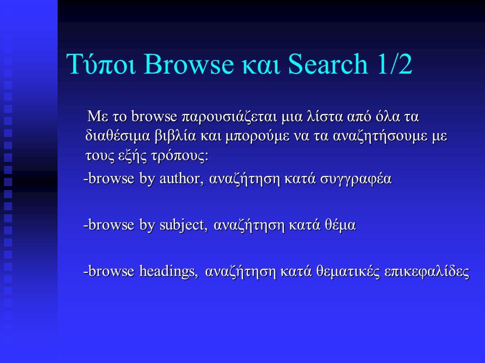 Τύποι Browse και Search 1/2 Με το browse παρουσιάζεται μια λίστα από όλα τα διαθέσιμα βιβλία και μπορούμε να τα αναζητήσουμε με τους εξής τρόπους: Με το browse παρουσιάζεται μια λίστα από όλα τα διαθέσιμα βιβλία και μπορούμε να τα αναζητήσουμε με τους εξής τρόπους: -browse by author, αναζήτηση κατά συγγραφέα -browse by author, αναζήτηση κατά συγγραφέα -browse by subject, αναζήτηση κατά θέμα -browse by subject, αναζήτηση κατά θέμα -browse headings, αναζήτηση κατά θεματικές επικεφαλίδες -browse headings, αναζήτηση κατά θεματικές επικεφαλίδες