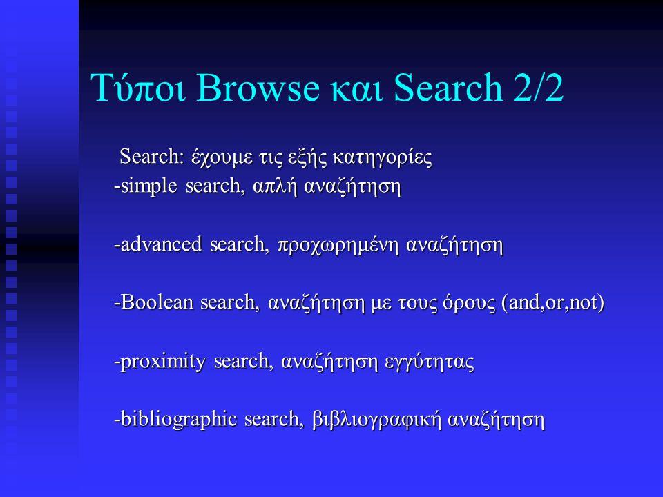 Τύποι Browse και Search 2/2 Search: έχουμε τις εξής κατηγορίες Search: έχουμε τις εξής κατηγορίες -simple search, απλή αναζήτηση -simple search, απλή αναζήτηση -advanced search, προχωρημένη αναζήτηση -advanced search, προχωρημένη αναζήτηση -Boolean search, αναζήτηση με τους όρους (and,or,not) -Boolean search, αναζήτηση με τους όρους (and,or,not) -proximity search, αναζήτηση εγγύτητας -proximity search, αναζήτηση εγγύτητας -bibliographic search, βιβλιογραφική αναζήτηση -bibliographic search, βιβλιογραφική αναζήτηση