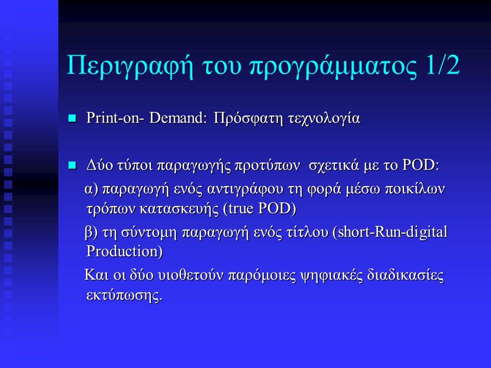 Περιγραφή του προγράμματος 1/2 Print-on- Demand: Πρόσφατη τεχνολογία Print-on- Demand: Πρόσφατη τεχνολογία Δύο τύποι παραγωγής προτύπων σχετικά με το POD: Δύο τύποι παραγωγής προτύπων σχετικά με το POD: α) παραγωγή ενός αντιγράφου τη φορά μέσω ποικίλων τρόπων κατασκευής (true POD) α) παραγωγή ενός αντιγράφου τη φορά μέσω ποικίλων τρόπων κατασκευής (true POD) β) τη σύντομη παραγωγή ενός τίτλου (short-Run-digital Production) β) τη σύντομη παραγωγή ενός τίτλου (short-Run-digital Production) Και οι δύο υιοθετούν παρόμοιες ψηφιακές διαδικασίες εκτύπωσης.