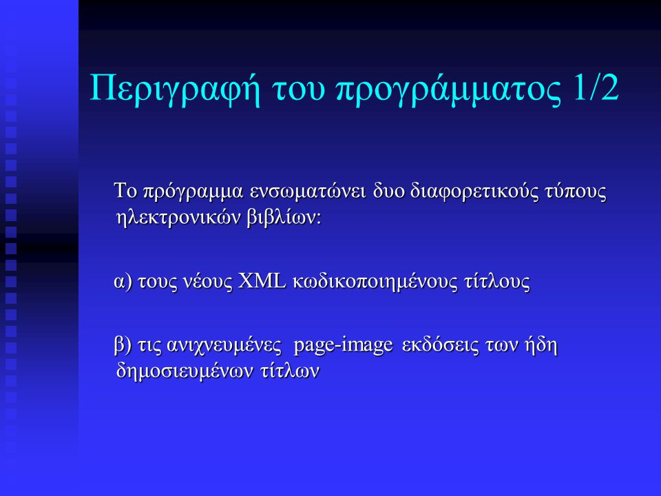 Περιγραφή του προγράμματος 1/2 Το πρόγραμμα ενσωματώνει δυο διαφορετικούς τύπους ηλεκτρονικών βιβλίων: Το πρόγραμμα ενσωματώνει δυο διαφορετικούς τύπους ηλεκτρονικών βιβλίων: α) τους νέους XML κωδικοποιημένους τίτλους α) τους νέους XML κωδικοποιημένους τίτλους β) τις ανιχνευμένες page-image εκδόσεις των ήδη δημοσιευμένων τίτλων β) τις ανιχνευμένες page-image εκδόσεις των ήδη δημοσιευμένων τίτλων