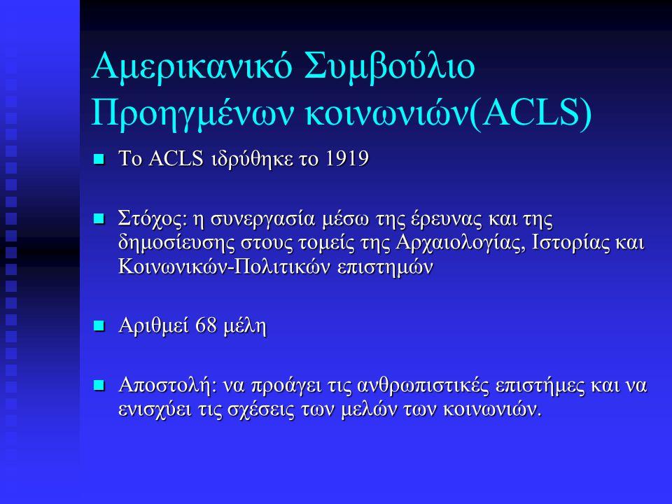 Αμερικανικό Συμβούλιο Προηγμένων κοινωνιών(ACLS) To ACLS ιδρύθηκε το 1919 To ACLS ιδρύθηκε το 1919 Στόχος: η συνεργασία μέσω της έρευνας και της δημοσίευσης στους τομείς της Αρχαιολογίας, Ιστορίας και Κοινωνικών-Πολιτικών επιστημών Στόχος: η συνεργασία μέσω της έρευνας και της δημοσίευσης στους τομείς της Αρχαιολογίας, Ιστορίας και Κοινωνικών-Πολιτικών επιστημών Αριθμεί 68 μέλη Αριθμεί 68 μέλη Αποστολή: να προάγει τις ανθρωπιστικές επιστήμες και να ενισχύει τις σχέσεις των μελών των κοινωνιών.
