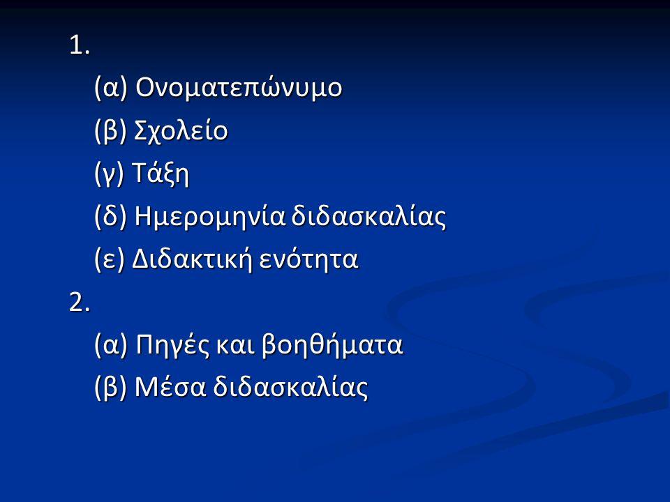 1. (α) Ονοματεπώνυμο (β) Σχολείο (γ) Τάξη (δ) Ημερομηνία διδασκαλίας (ε) Διδακτική ενότητα 2.
