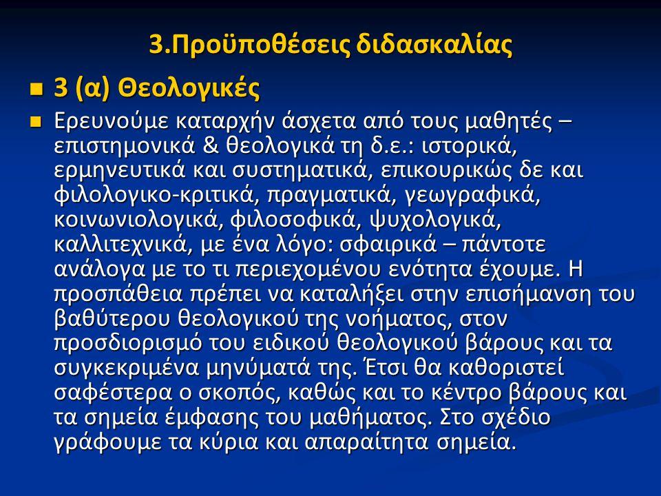3.Προϋποθέσεις διδασκαλίας 3 (α) Θεολογικές 3 (α) Θεολογικές Ερευνούμε καταρχήν άσχετα από τους μαθητές – επιστημονικά & θεολογικά τη δ.ε.: ιστορικά, ερμηνευτικά και συστηματικά, επικουρικώς δε και φιλολογικο-κριτικά, πραγματικά, γεωγραφικά, κοινωνιολογικά, φιλοσοφικά, ψυχολογικά, καλλιτεχνικά, με ένα λόγο: σφαιρικά – πάντοτε ανάλογα με το τι περιεχομένου ενότητα έχουμε.
