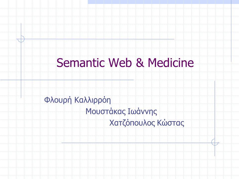 Semantic Web & Medicine Φλουρή Καλλιρρόη Μουστάκας Ιωάννης Χατζόπουλος Κώστας