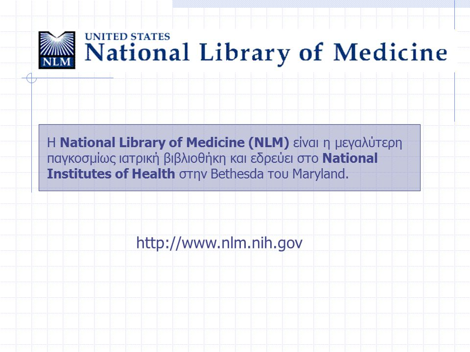 Η National Library of Medicine (NLM) είναι η μεγαλύτερη παγκοσμίως ιατρική βιβλιοθήκη και εδρεύει στο National Institutes of Health στην Bethesda του