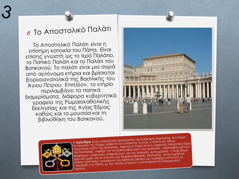 O Το Αποστολικό Παλάτι Το Αποστολικό Παλάτι είναι η επίσημη κατοικία του Πάπα. Είναι επίσης γνωστή ως το Ιερό Παλάτιο, το Παπικό Παλάτι και το Παλάτι