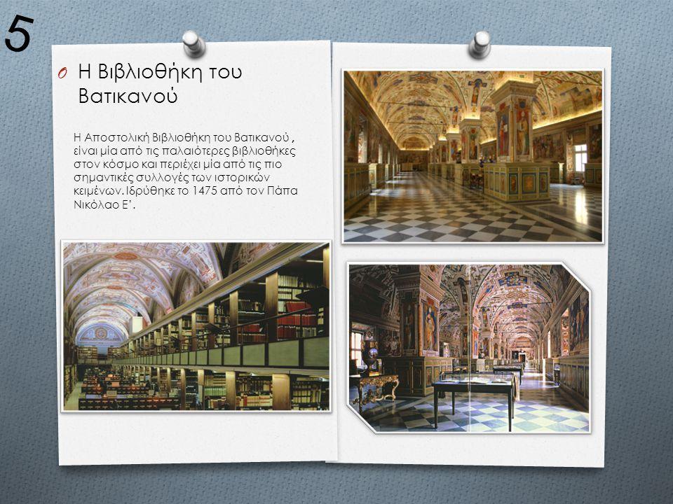 O Η Βιβλιοθήκη του Βατικανού Η Αποστολική Βιβλιοθήκη του Βατικανού, είναι μία από τις παλαιότερες βιβλιοθήκες στον κόσμο και περιέχει μία από τις πιο